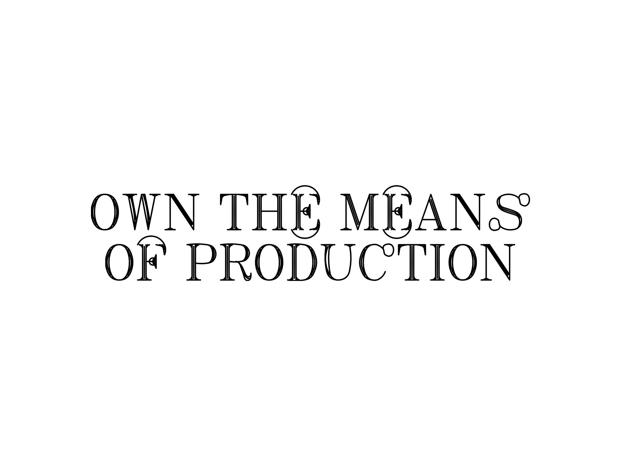Own the means of production